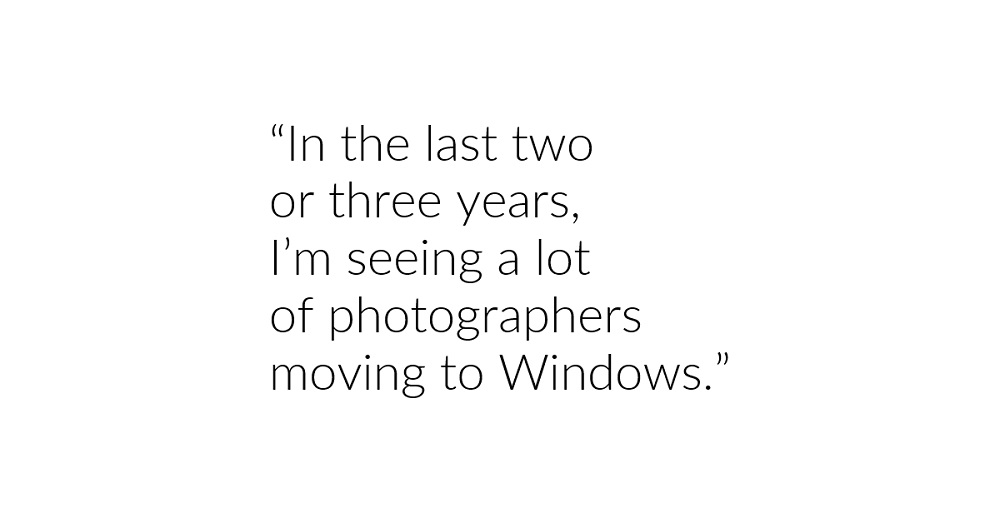 """In the last two or three years, I'm seeing a lot of photographers moving to Windows."""